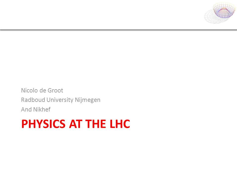 PHYSICS AT THE LHC Nicolo de Groot Radboud University Nijmegen And Nikhef