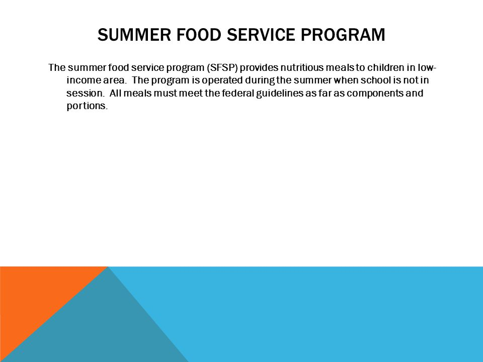 SUMMER FOOD SERVICE PROGRAM The summer food service program (SFSP) provides nutritious meals to children in low- income area. The program is operated