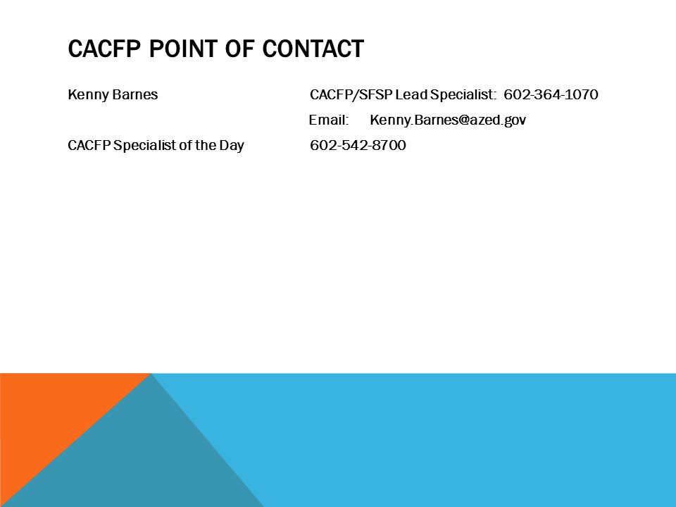 CACFP POINT OF CONTACT Kenny Barnes CACFP/SFSP Lead Specialist: 602-364-1070 Email: Kenny.Barnes@azed.gov CACFP Specialist of the Day 602-542-8700