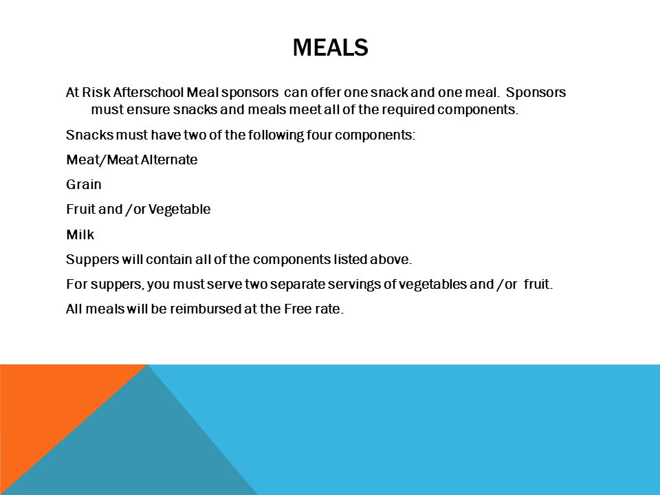 MEALS At Risk Afterschool Meal sponsors can offer one snack and one meal. Sponsors must ensure snacks and meals meet all of the required components. S