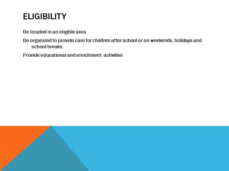 ELIGIBILITY Be located in an eligible area Be organized to provide care for children after school or on weekends, holidays and school breaks. Provide