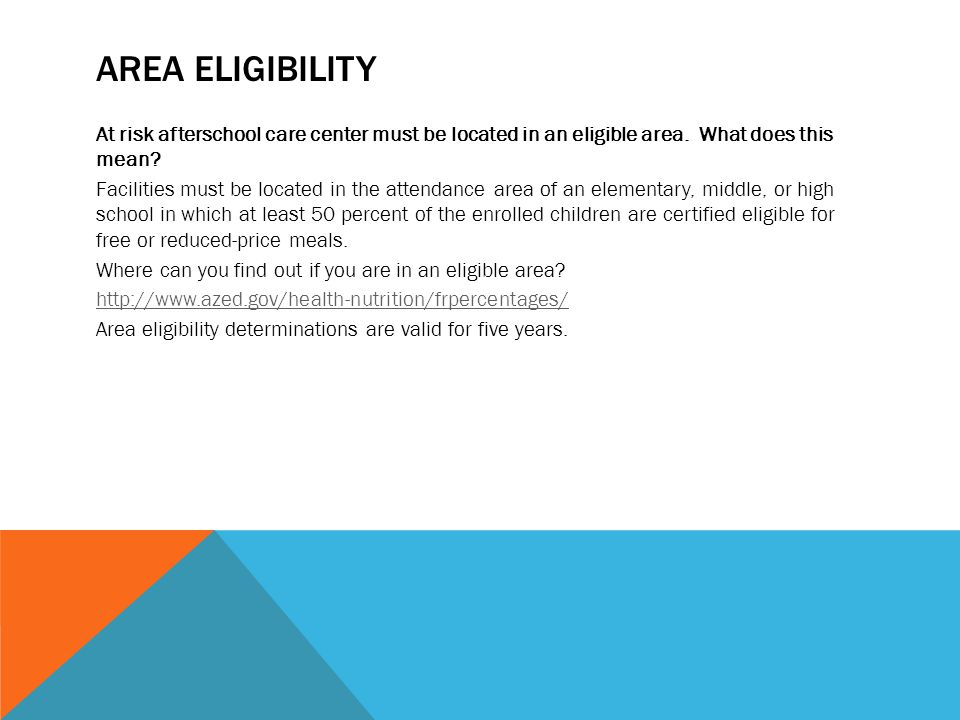 AREA ELIGIBILITY At risk afterschool care center must be located in an eligible area. What does this mean? Facilities must be located in the attendanc