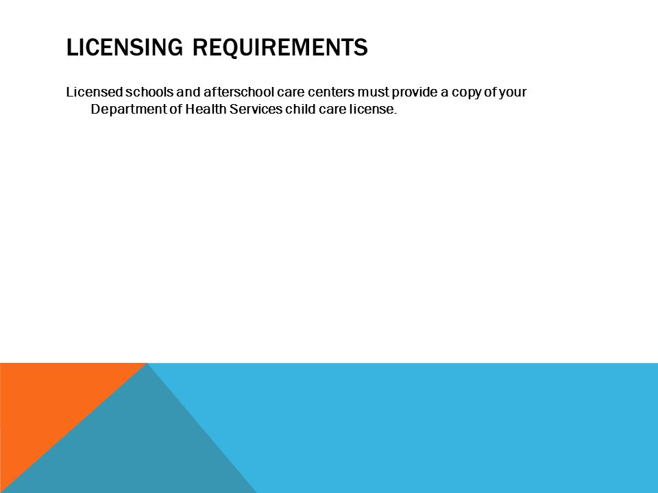 LICENSING REQUIREMENTS Licensed schools and afterschool care centers must provide a copy of your Department of Health Services child care license.