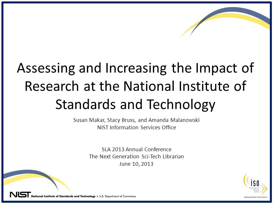 Assessing and Increasing the Impact of Research at the National Institute of Standards and Technology Susan Makar, Stacy Bruss, and Amanda Malanowski NIST Information Services Office SLA 2013 Annual Conference The Next Generation Sci-Tech Librarian June 10, 2013