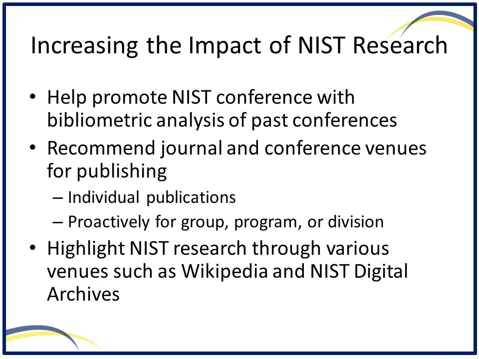 Increasing the Impact of NIST Research Help promote NIST conference with bibliometric analysis of past conferences Recommend journal and conference venues for publishing – Individual publications – Proactively for group, program, or division Highlight NIST research through various venues such as Wikipedia and NIST Digital Archives