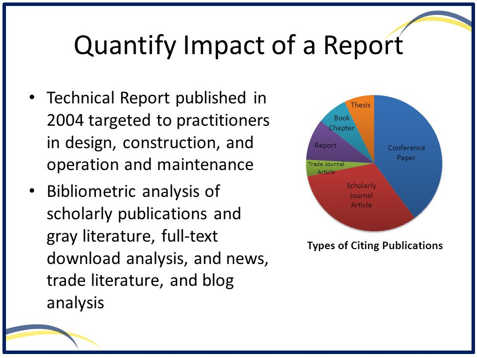 Quantify Impact of a Report Technical Report published in 2004 targeted to practitioners in design, construction, and operation and maintenance Bibliometric analysis of scholarly publications and gray literature, full-text download analysis, and news, trade literature, and blog analysis Types of Citing Publications