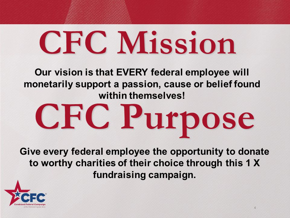 4 CFC Mission Our vision is that EVERY federal employee will monetarily support a passion, cause or belief found within themselves.