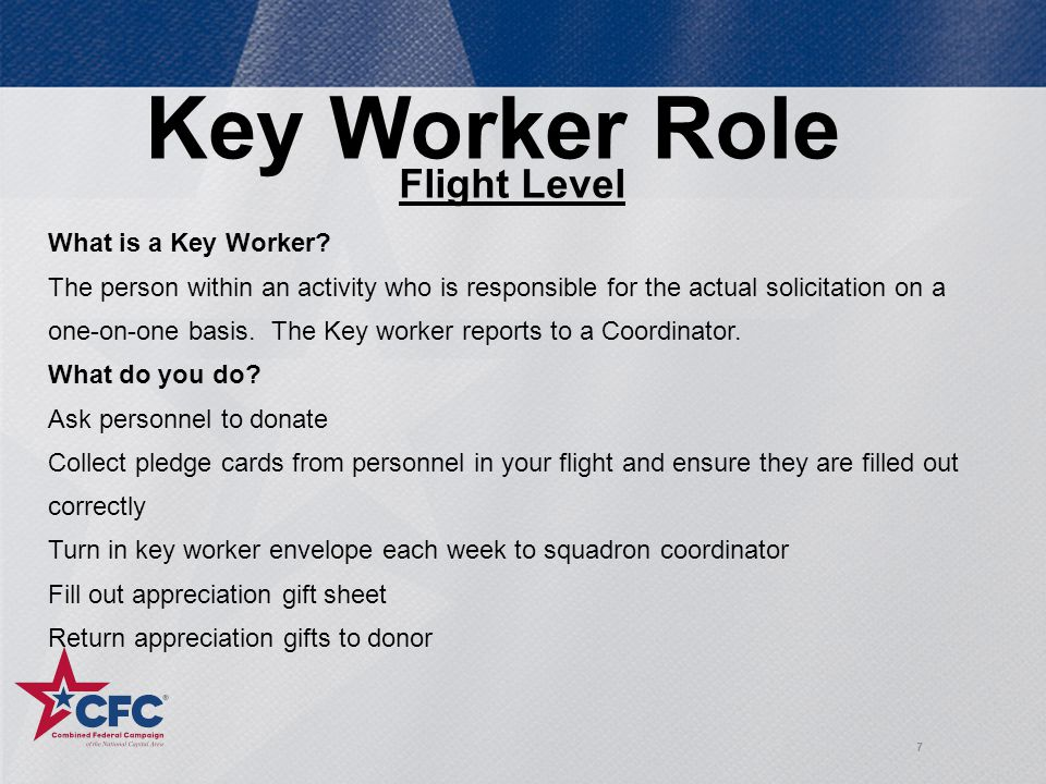 7 Key Worker Role Flight Level What is a Key Worker? The person within an activity who is responsible for the actual solicitation on a one-on-one basi