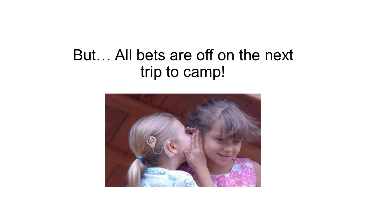 But… All bets are off on the next trip to camp!