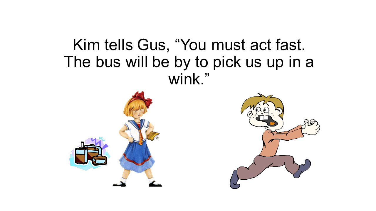 Kim tells Gus, You must act fast. The bus will be by to pick us up in a wink.