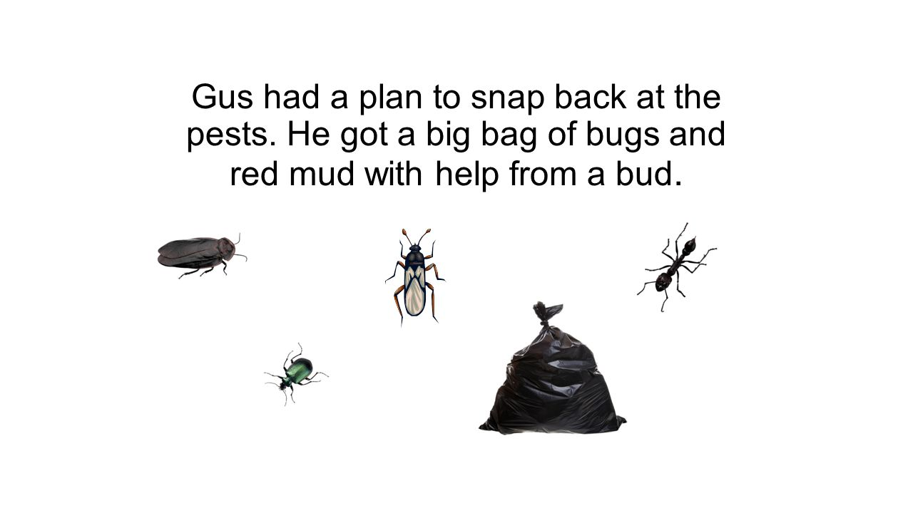 Gus had a plan to snap back at the pests.