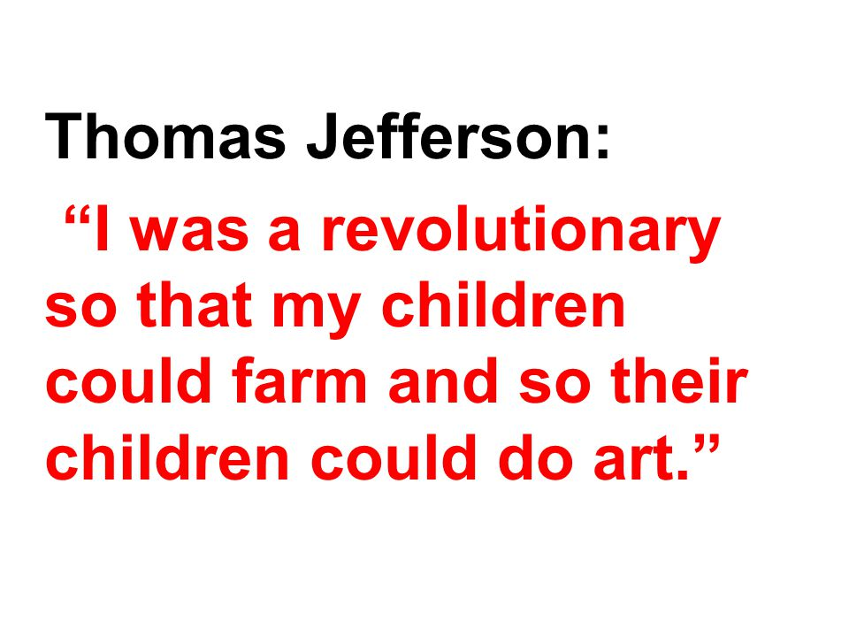 "Thomas Jefferson: ""I was a revolutionary so that my children could farm and so their children could do art."""