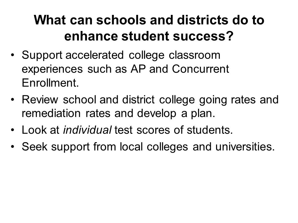 What can schools and districts do to enhance student success? Support accelerated college classroom experiences such as AP and Concurrent Enrollment.