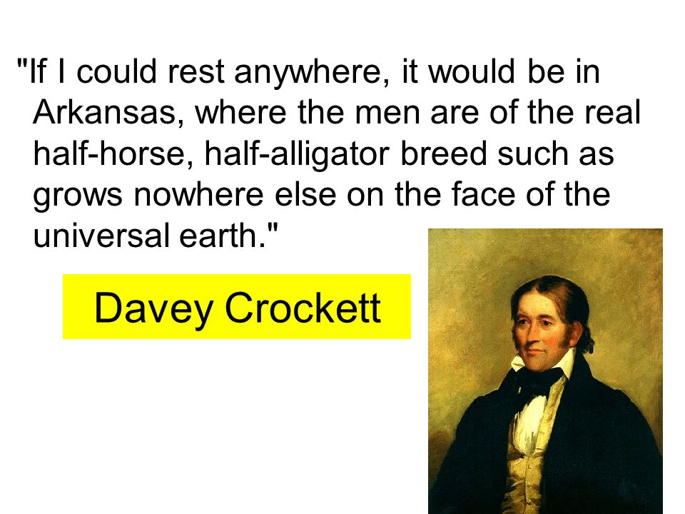 Davey Crockett If I could rest anywhere, it would be in Arkansas, where the men are of the real half-horse, half-alligator breed such as grows nowhere else on the face of the universal earth.