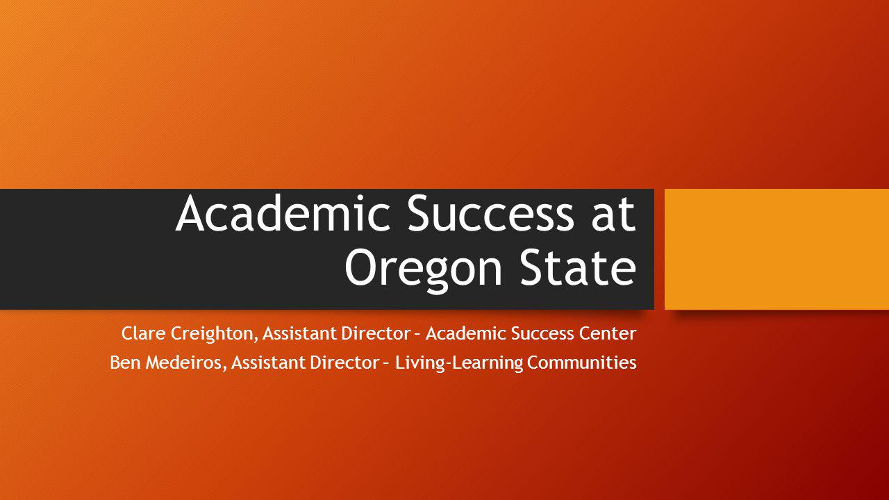 Academic Success at Oregon State Clare Creighton, Assistant Director – Academic Success Center Ben Medeiros, Assistant Director – Living-Learning Communities
