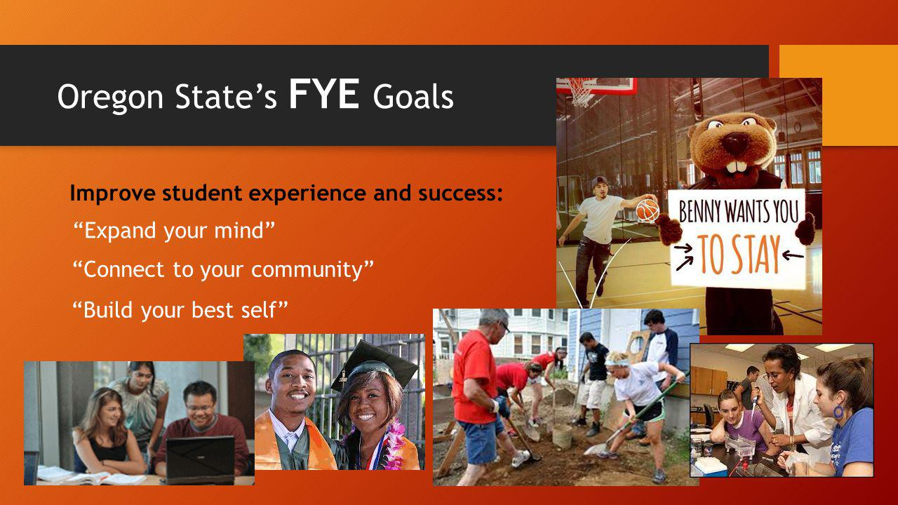 Expand your mind Connect to your community Build your best self Improve student experience and success: Oregon State's FYE Goals