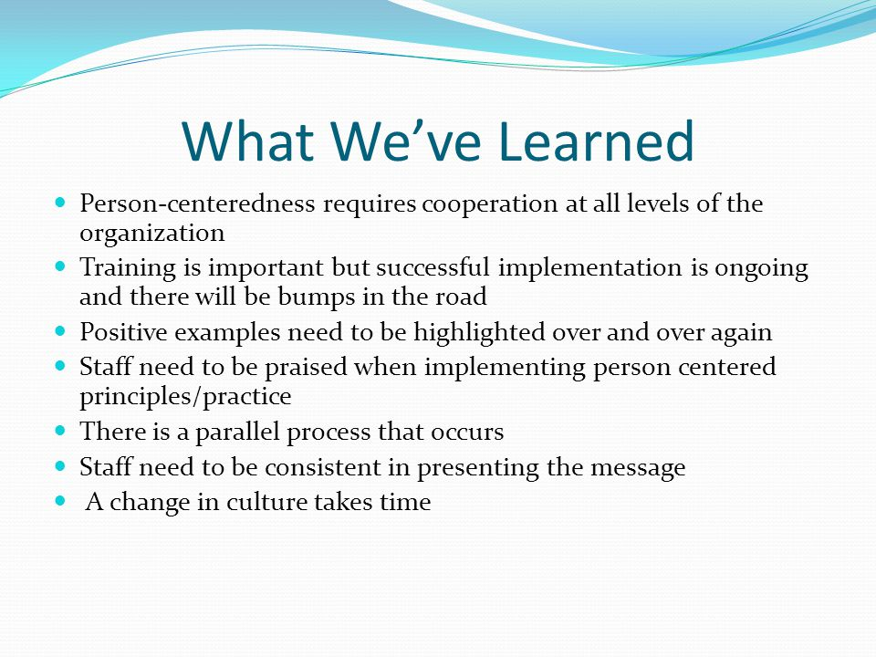 What We've Learned Person-centeredness requires cooperation at all levels of the organization Training is important but successful implementation is ongoing and there will be bumps in the road Positive examples need to be highlighted over and over again Staff need to be praised when implementing person centered principles/practice There is a parallel process that occurs Staff need to be consistent in presenting the message A change in culture takes time