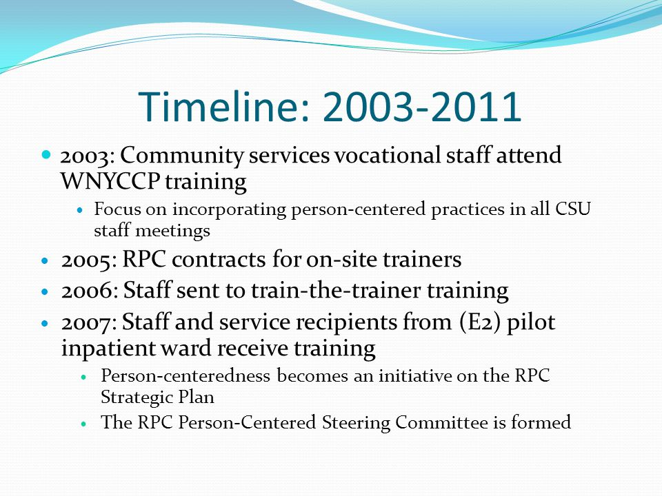 Timeline: 2003-2011 2003: Community services vocational staff attend WNYCCP training Focus on incorporating person-centered practices in all CSU staff meetings 2005: RPC contracts for on-site trainers 2006: Staff sent to train-the-trainer training 2007: Staff and service recipients from (E2) pilot inpatient ward receive training Person-centeredness becomes an initiative on the RPC Strategic Plan The RPC Person-Centered Steering Committee is formed