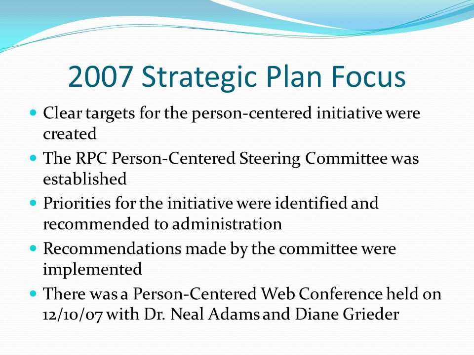 2007 Strategic Plan Focus Clear targets for the person-centered initiative were created The RPC Person-Centered Steering Committee was established Priorities for the initiative were identified and recommended to administration Recommendations made by the committee were implemented There was a Person-Centered Web Conference held on 12/10/07 with Dr.