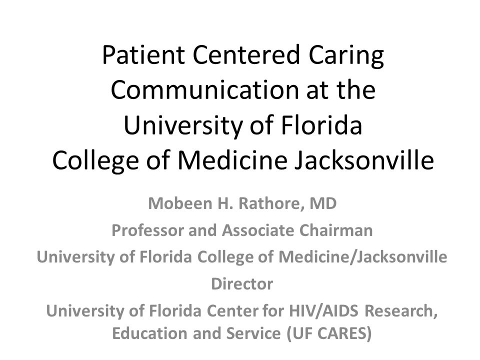 Patient Centered Caring Communication at the University of Florida College of Medicine Jacksonville Mobeen H. Rathore, MD Professor and Associate Chai