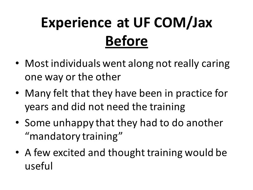 Experienceat UF COM/Jax Before Most individuals went along not really caring one way or the other Many felt that they have been in practice for years and did not need the training Some unhappy that they had to do another mandatory training A few excited and thought training would be useful