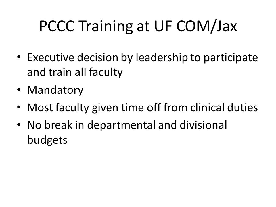 PCCC Training at UF COM/Jax Executive decision by leadership to participate and train all faculty Mandatory Most faculty given time off from clinical duties No break in departmental and divisional budgets
