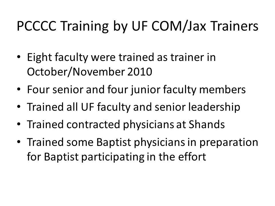 PCCCC Training by UF COM/Jax Trainers Eight faculty were trained as trainer in October/November 2010 Four senior and four junior faculty members Trained all UF faculty and senior leadership Trained contracted physicians at Shands Trained some Baptist physicians in preparation for Baptist participating in the effort