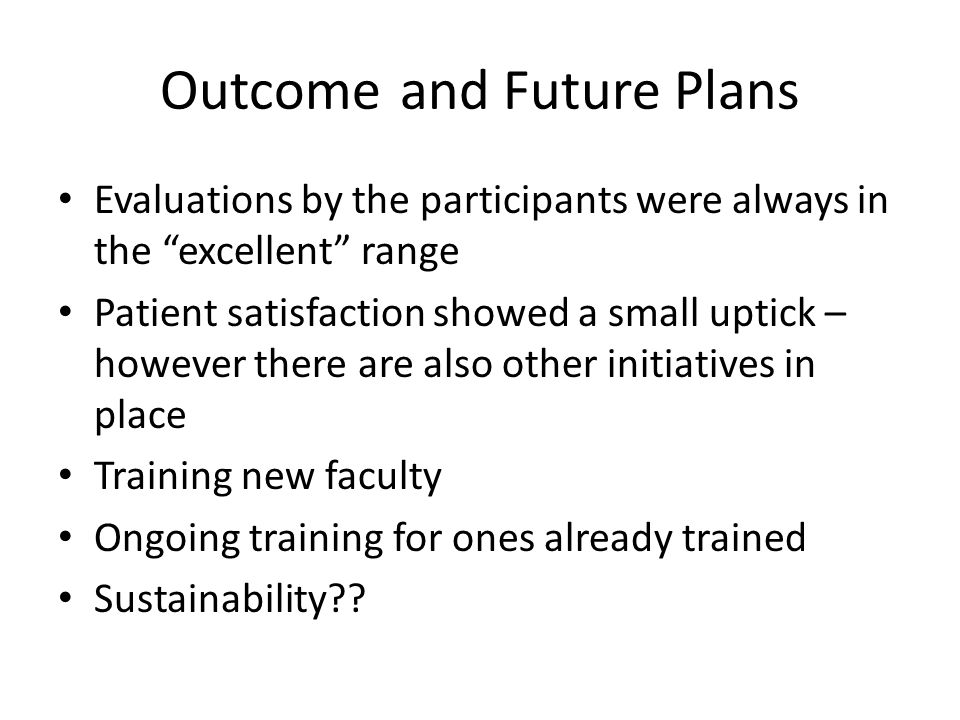 """Outcomeand Future Plans Evaluations by the participants were always in the """"excellent"""" range Patient satisfaction showed a small uptick – however ther"""