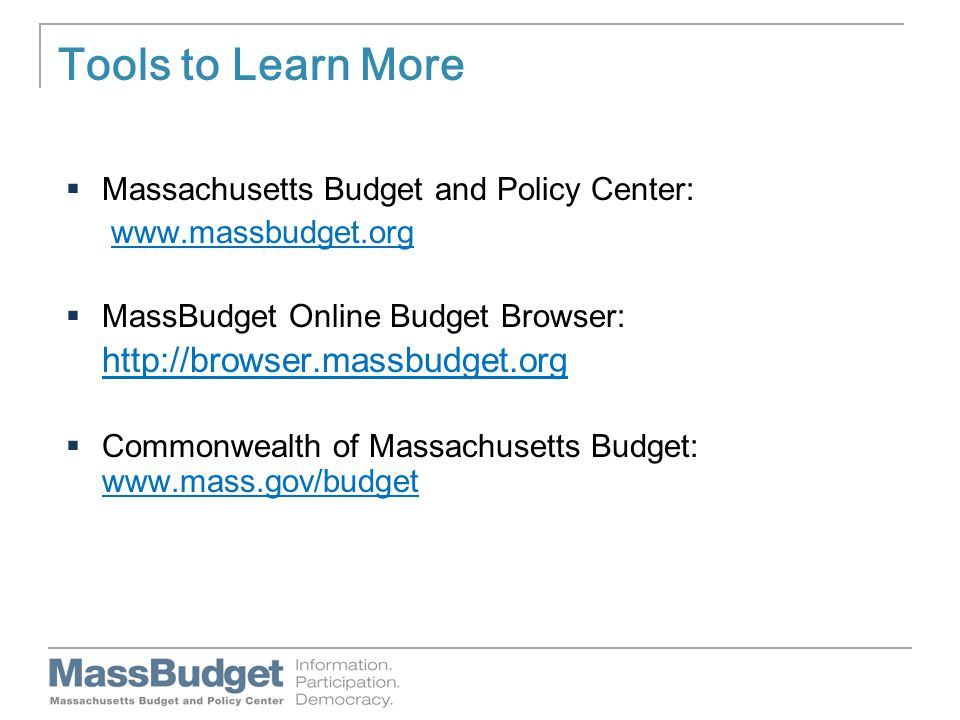 Tools to Learn More  Massachusetts Budget and Policy Center: www.massbudget.org  MassBudget Online Budget Browser: http://browser.massbudget.org  Commonwealth of Massachusetts Budget: www.mass.gov/budget www.mass.gov/budget