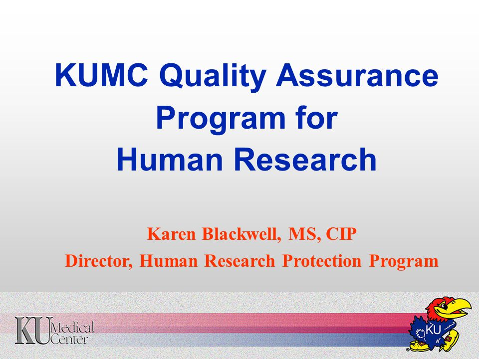 KUMC Quality Assurance Program for Human Research Karen Blackwell, MS, CIP Director, Human Research Protection Program
