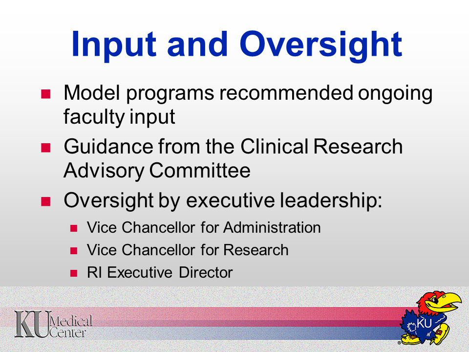 Input and Oversight Model programs recommended ongoing faculty input Guidance from the Clinical Research Advisory Committee Oversight by executive leadership: Vice Chancellor for Administration Vice Chancellor for Research RI Executive Director