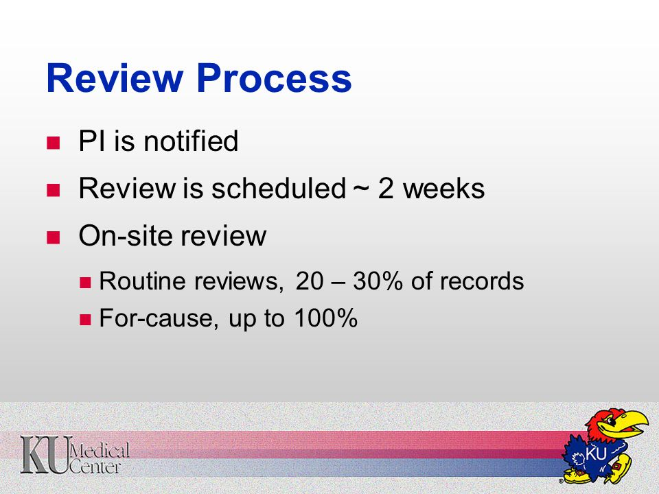 Review Process PI is notified Review is scheduled ~ 2 weeks On-site review Routine reviews, 20 – 30% of records For-cause, up to 100%