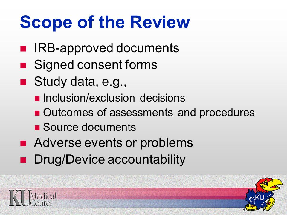 Scope of the Review IRB-approved documents Signed consent forms Study data, e.g., Inclusion/exclusion decisions Outcomes of assessments and procedures Source documents Adverse events or problems Drug/Device accountability
