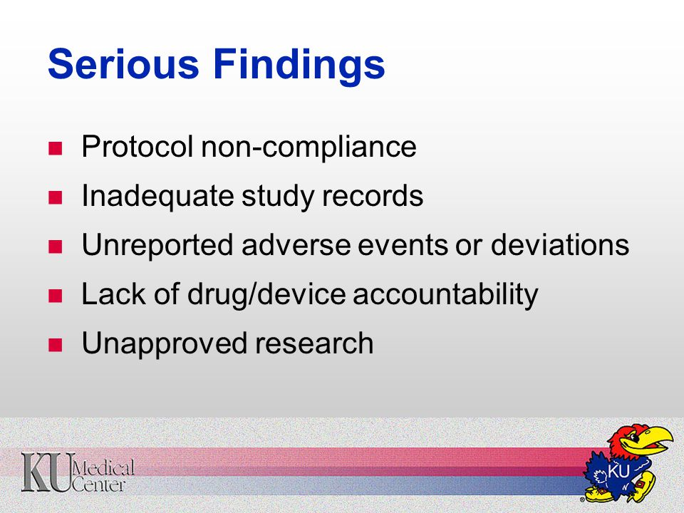 Serious Findings Protocol non-compliance Inadequate study records Unreported adverse events or deviations Lack of drug/device accountability Unapproved research