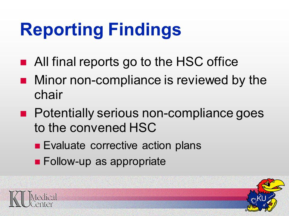 Reporting Findings All final reports go to the HSC office Minor non-compliance is reviewed by the chair Potentially serious non-compliance goes to the convened HSC Evaluate corrective action plans Follow-up as appropriate