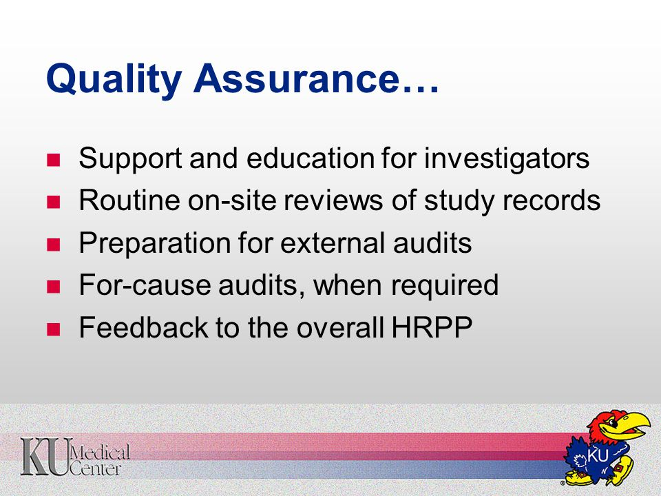 Quality Assurance… Support and education for investigators Routine on-site reviews of study records Preparation for external audits For-cause audits, when required Feedback to the overall HRPP