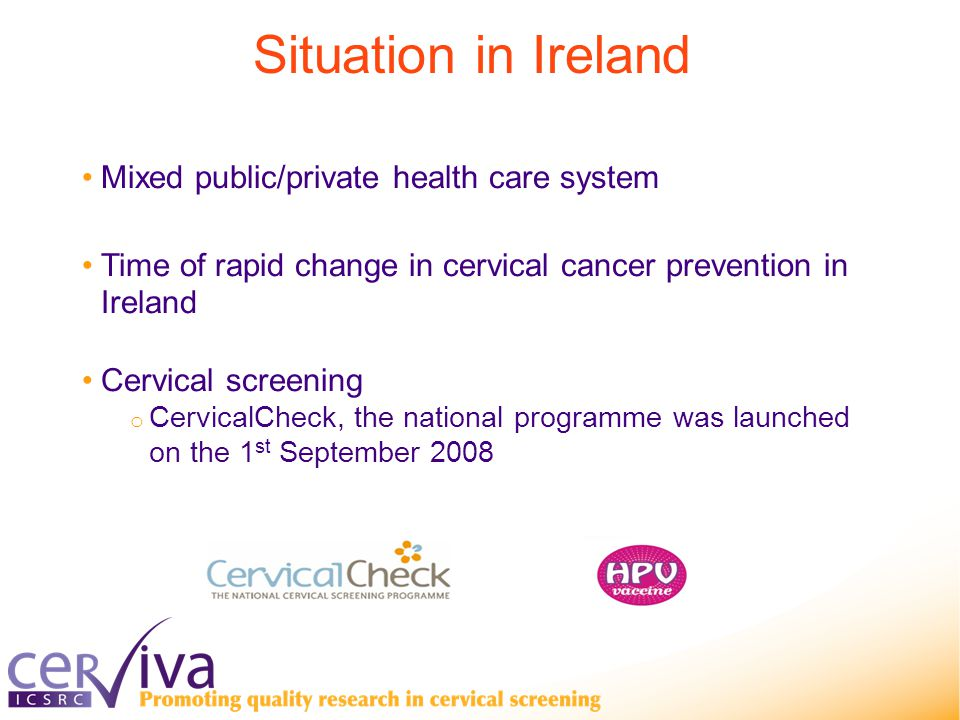 Mixed public/private health care system Time of rapid change in cervical cancer prevention in Ireland Cervical screening o CervicalCheck, the national programme was launched on the 1 st September 2008 Situation in Ireland