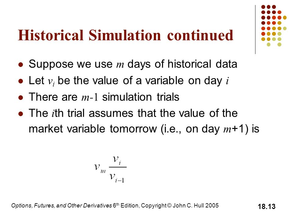 Options, Futures, and Other Derivatives 6 th Edition, Copyright © John C. Hull 2005 18.13 Historical Simulation continued Suppose we use m days of his
