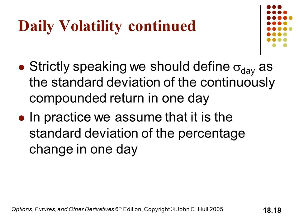 Options, Futures, and Other Derivatives 6 th Edition, Copyright © John C. Hull 2005 18.18 Daily Volatility continued Strictly speaking we should defin