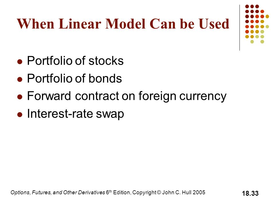 Options, Futures, and Other Derivatives 6 th Edition, Copyright © John C. Hull 2005 18.33 When Linear Model Can be Used Portfolio of stocks Portfolio