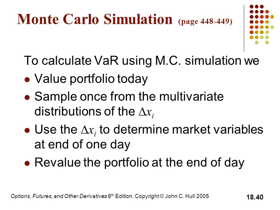 Options, Futures, and Other Derivatives 6 th Edition, Copyright © John C. Hull 2005 18.40 Monte Carlo Simulation (page 448-449) To calculate VaR using