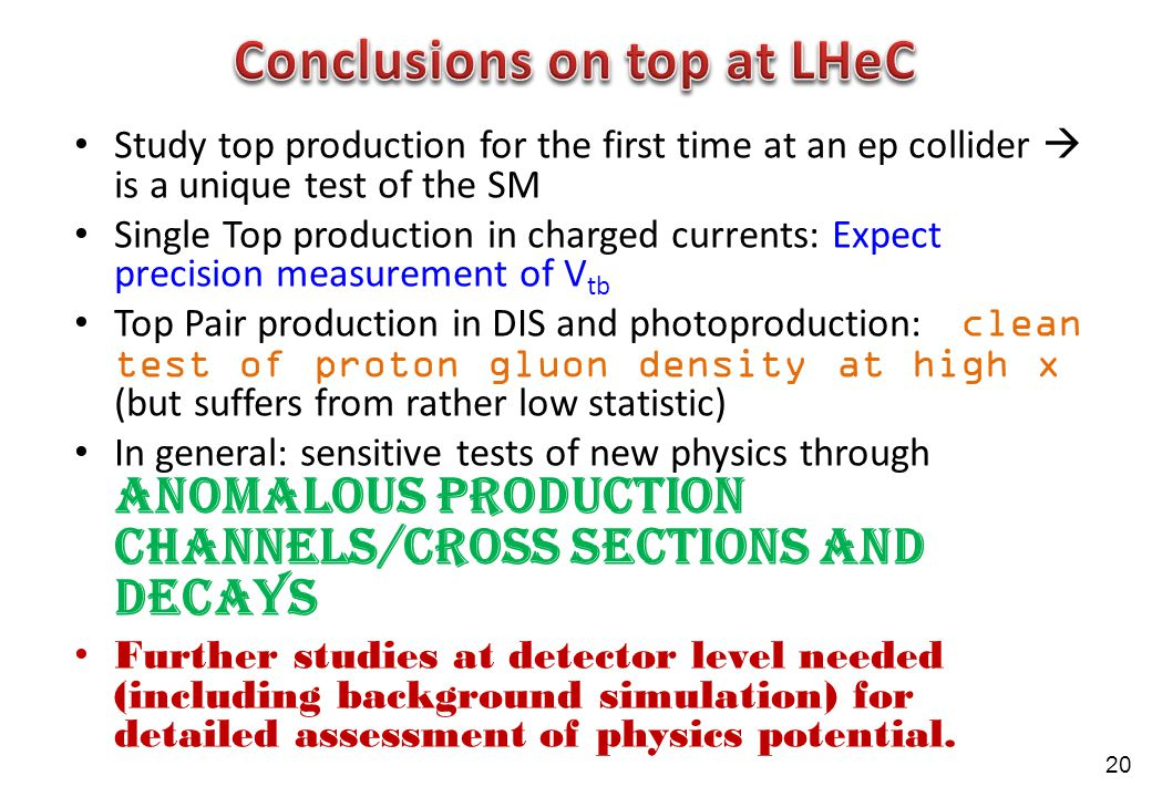 Study top production for the first time at an ep collider  is a unique test of the SM Single Top production in charged currents: Expect precision measurement of V tb Top Pair production in DIS and photoproduction: clean test of proton gluon density at high x (but suffers from rather low statistic) In general: sensitive tests of new physics through anomalous production channels/cross sections and decays Further studies at detector level needed (including background simulation) for detailed assessment of physics potential.