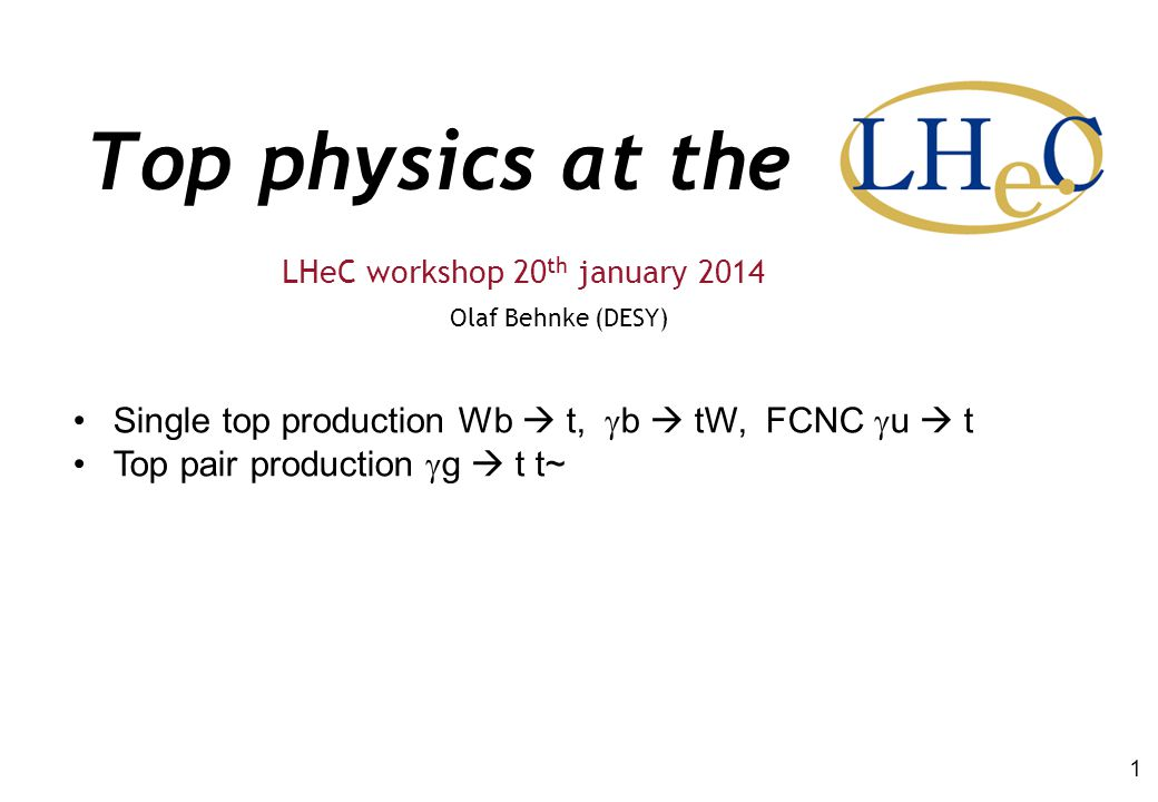 Top physics at the Olaf Behnke (DESY) LHeC workshop 20 th january 2014 1 Single top production Wb  t,  b  tW, FCNC  u  t Top pair production  g  t t~
