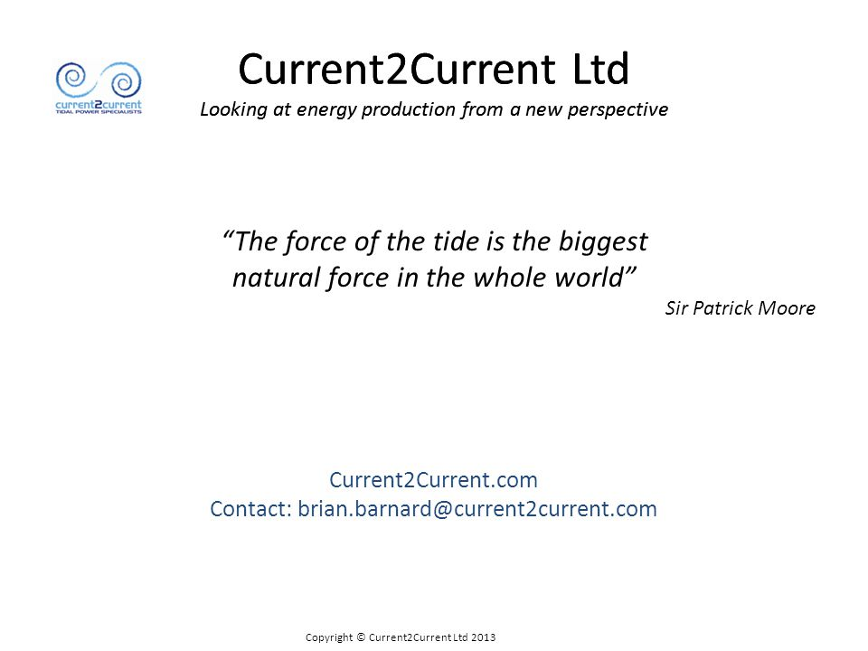 Current2Current Ltd Looking at energy production from a new perspective Copyright © Current2Current Ltd 2013 NET Down-force:- Stability improves with flow Horizontal force acting as a shear force Very small turn- over moment Tidal Energy Converter
