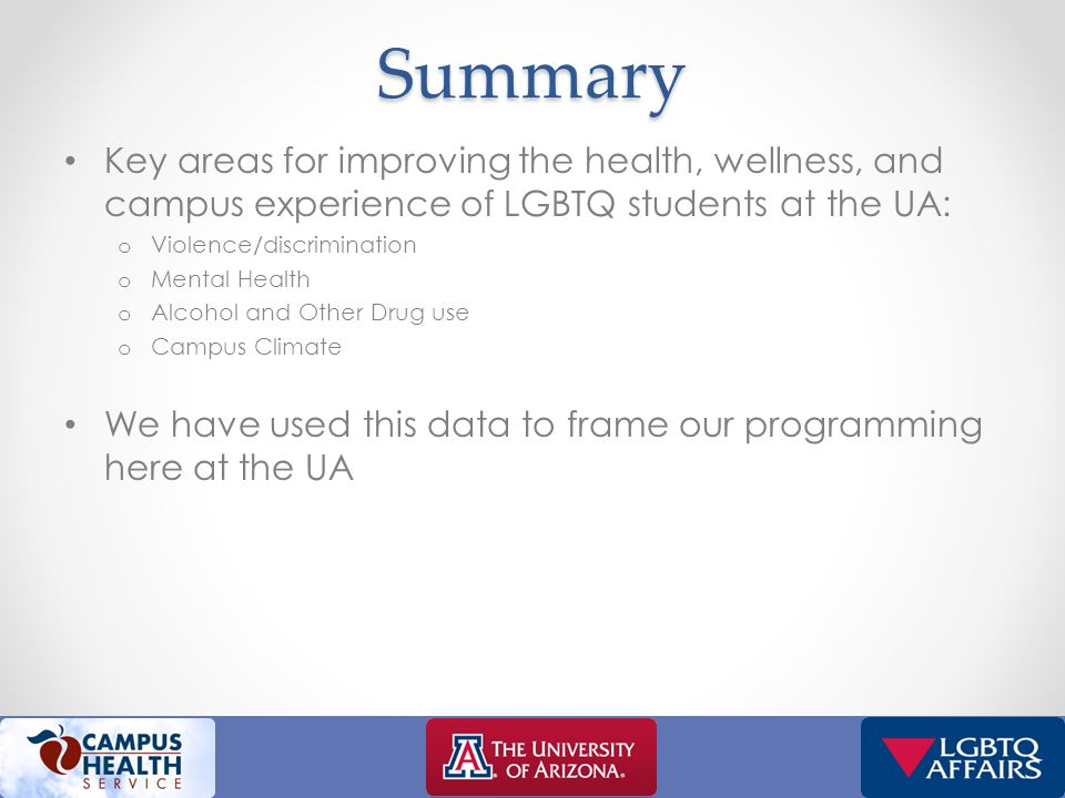 Summary Key areas for improving the health, wellness, and campus experience of LGBTQ students at the UA: o Violence/discrimination o Mental Health o Alcohol and Other Drug use o Campus Climate We have used this data to frame our programming here at the UA