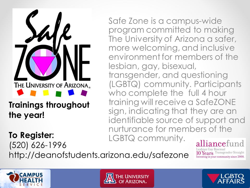 Safe Zone is a campus-wide program committed to making The University of Arizona a safer, more welcoming, and inclusive environment for members of the lesbian, gay, bisexual, transgender, and questioning (LGBTQ) community.