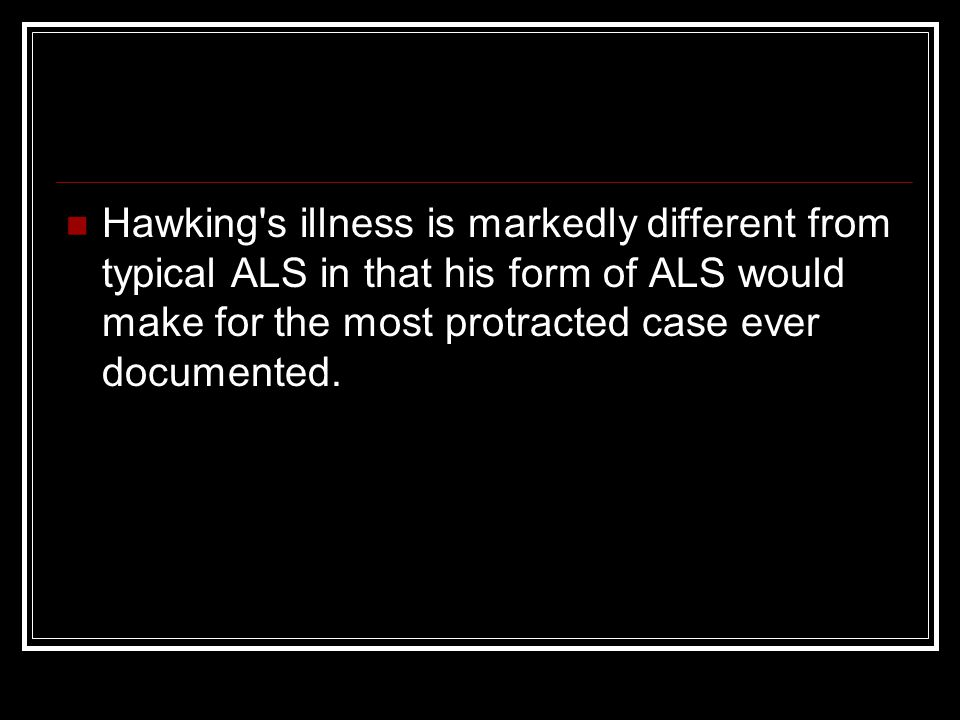 Hawking's illness is markedly different from typical ALS in that his form of ALS would make for the most protracted case ever documented.