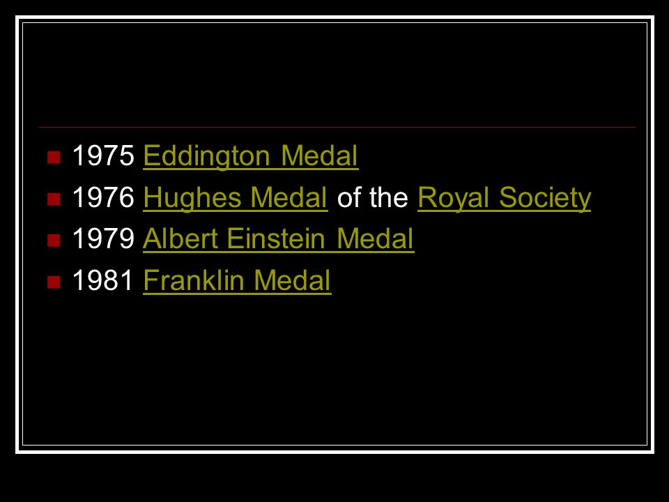 1975 Eddington MedalEddington Medal 1976 Hughes Medal of the Royal SocietyHughes MedalRoyal Society 1979 Albert Einstein MedalAlbert Einstein Medal 19