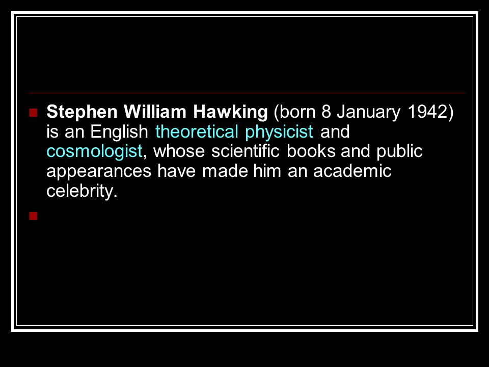 Stephen William Hawking (born 8 January 1942) is an English theoretical physicist and cosmologist, whose scientific books and public appearances have