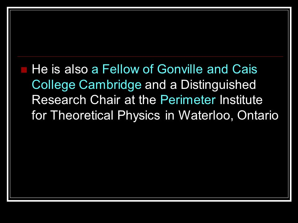 He is also a Fellow of Gonville and Cais College Cambridge and a Distinguished Research Chair at the Perimeter Institute for Theoretical Physics in Wa